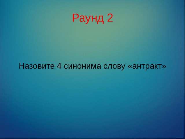 Раунд 2 Назовите 4 синонима слову «антракт»