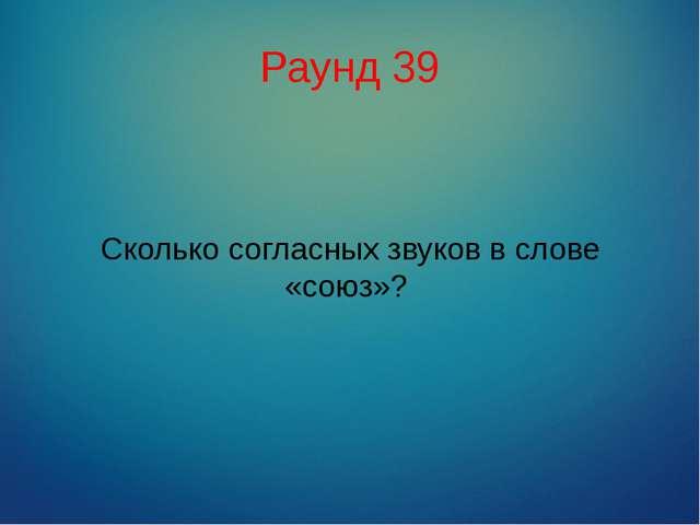 Раунд 39 Сколько согласных звуков в слове «союз»?