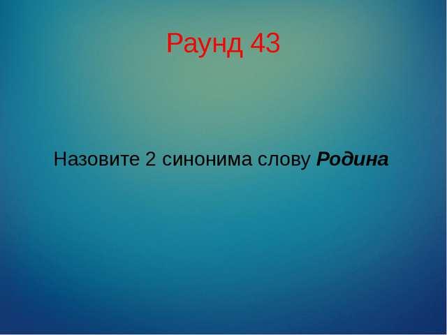 Раунд 43 Назовите 2 синонима слову Родина