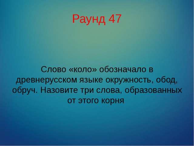 Раунд 47 Слово «коло» обозначало в древнерусском языке окружность, обод, обру...