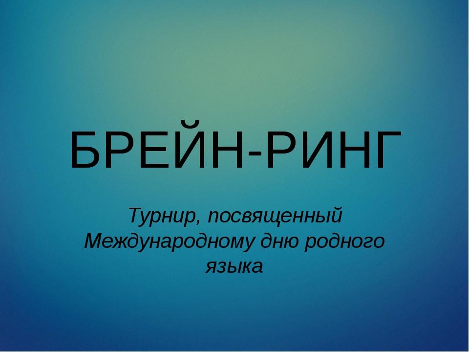 БРЕЙН-РИНГ Турнир, посвященный Международному дню родного языка