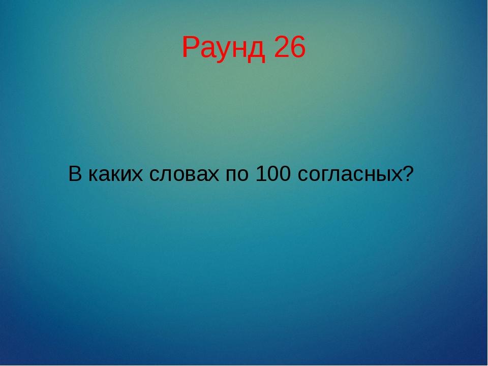 Раунд 26 В каких словах по 100 согласных?