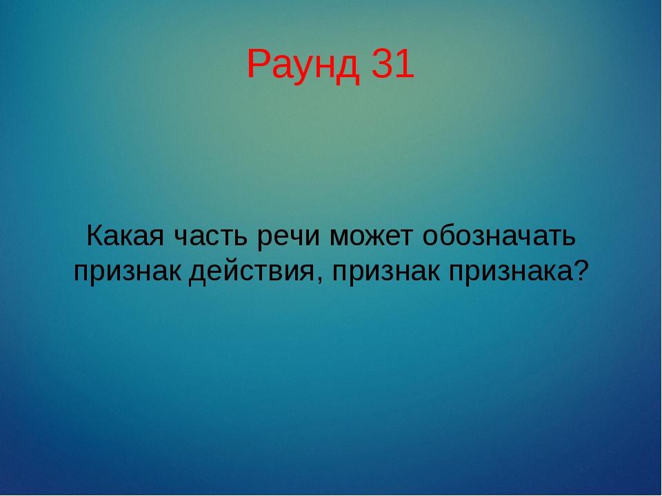 Раунд 31 Какая часть речи может обозначать признак действия, признак признака?