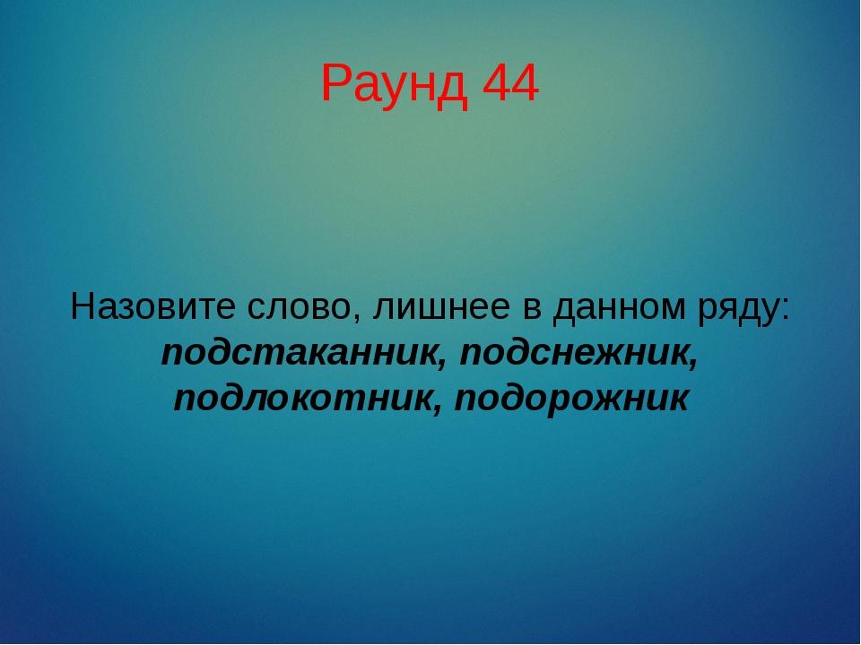 Раунд 44 Назовите слово, лишнее в данном ряду: подстаканник, подснежник, подл...