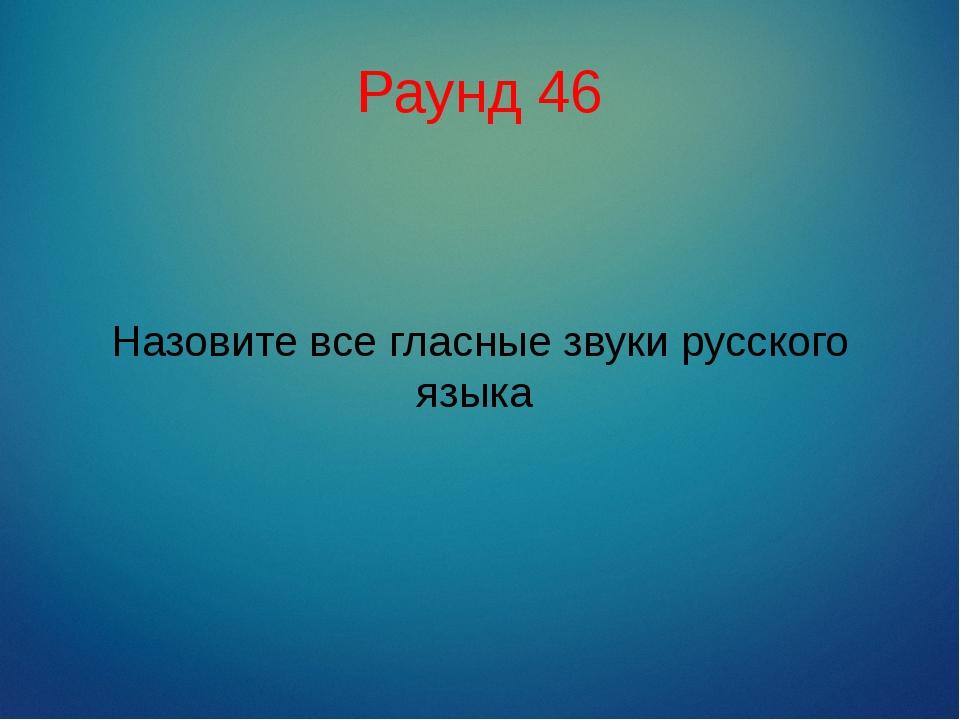 Раунд 46 Назовите все гласные звуки русского языка