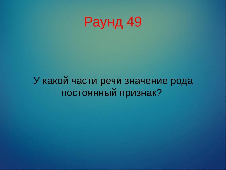 Раунд 49 У какой части речи значение рода постоянный признак?