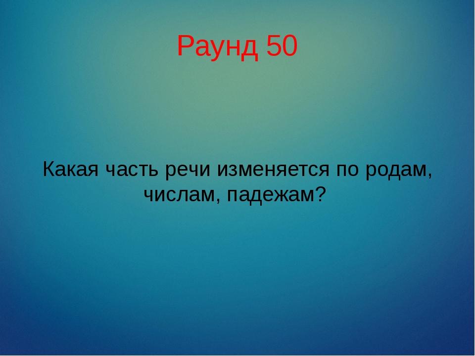 Раунд 50 Какая часть речи изменяется по родам, числам, падежам?