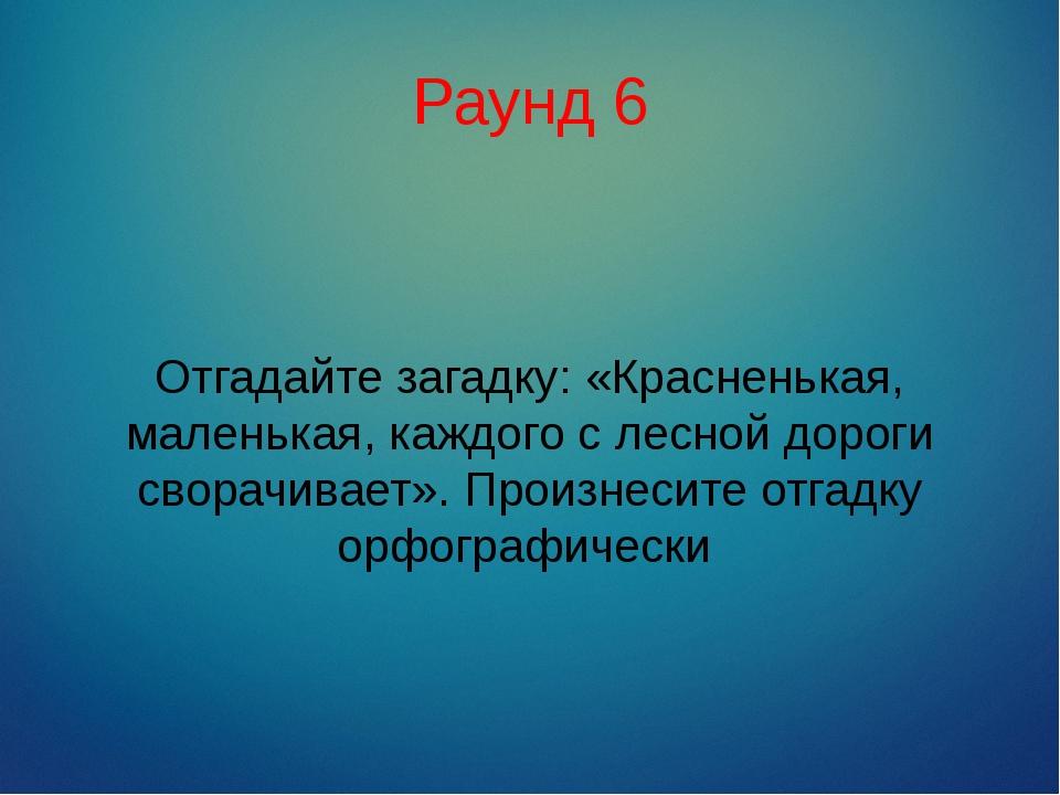 Раунд 6 Отгадайте загадку: «Красненькая, маленькая, каждого с лесной дороги с...