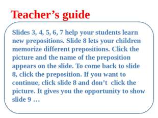 Teacher's guide Slides 3, 4, 5, 6, 7 help your students learn new prepositio
