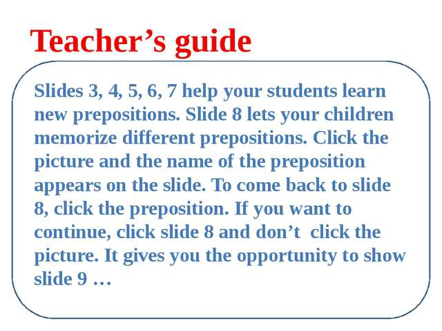 Teacher's guide Slides 3, 4, 5, 6, 7 help your students learn new prepositio...
