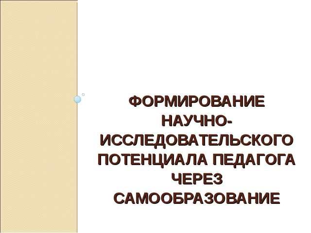 ФОРМИРОВАНИЕ НАУЧНО- ИССЛЕДОВАТЕЛЬСКОГО ПОТЕНЦИАЛА ПЕДАГОГА ЧЕРЕЗ САМООБРАЗОВ...