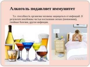 Алкоголь подавляет иммунитет Т.е. способность организма человека защищаться о