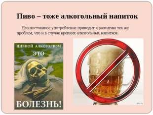 Пиво – тоже алкогольный напиток Его постоянное употребление приводит к развит