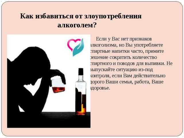 Как избавиться от злоупотребления алкоголем? Если у Вас нет признаков алкогол...
