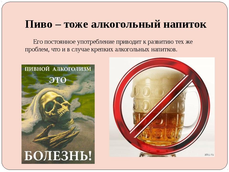 Пиво – тоже алкогольный напиток Его постоянное употребление приводит к развит...