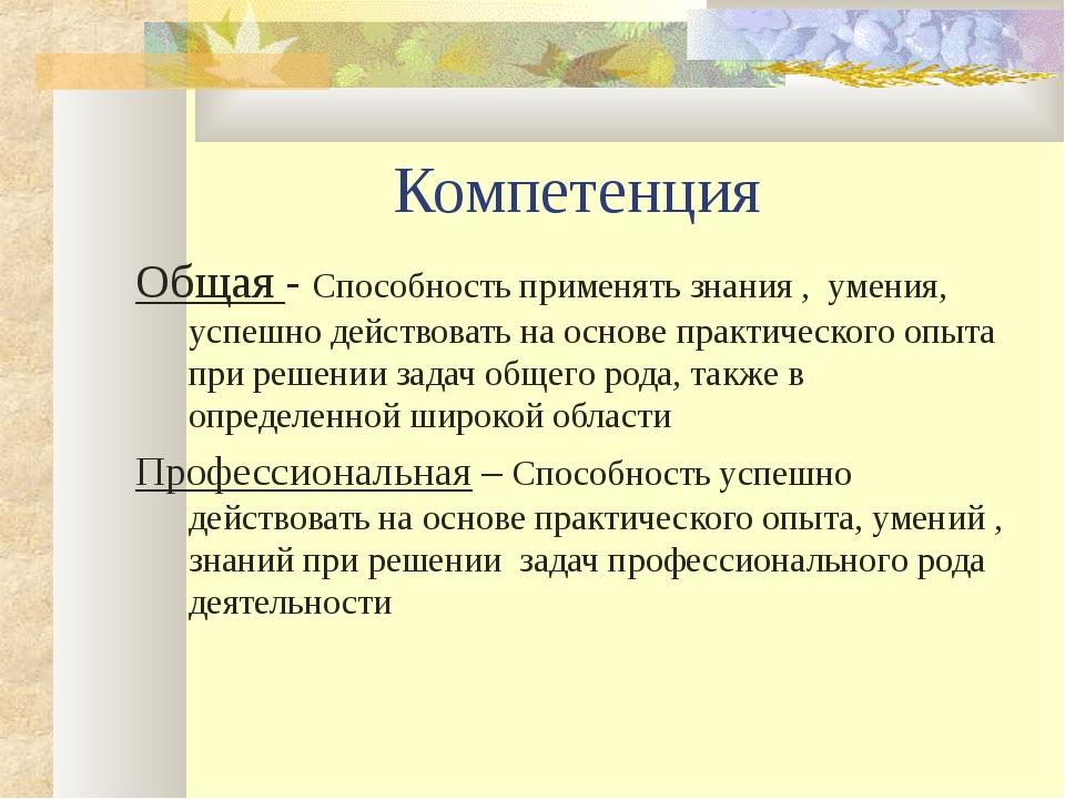 Компетенция Общая - Способность применять знания , умения, успешно действоват...