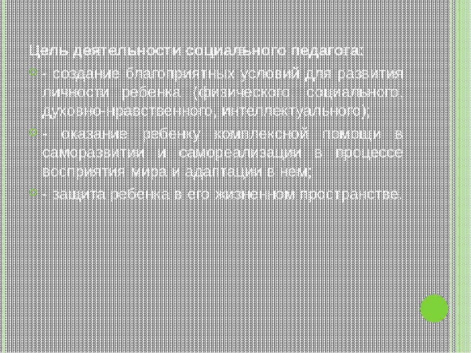 Цель деятельности социального педагога: - создание благоприятных условий дл...