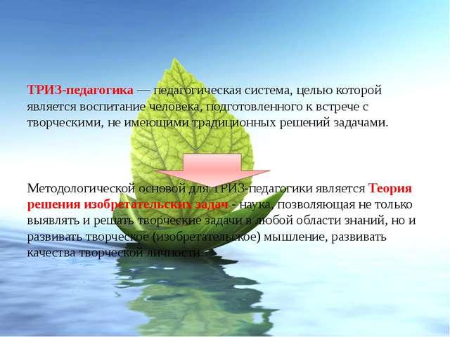 ТРИЗ-педагогика— педагогическая система, целью которой является воспитание ч...
