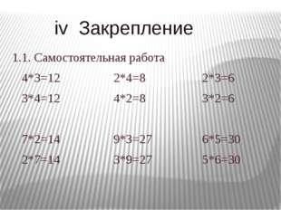 iv Закрепление 1.1. Самостоятельная работа 4*3=12 2*4=8 2*3=6 3*4=12 4*2=8 3