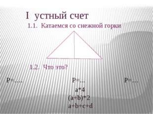 I устный счет 1.1. Катаемся со снежной горки 1.2. Что это? Р=…. Р=... Р=… а*