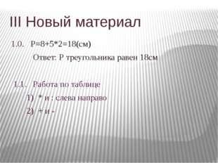 III Новый материал 1.0. Р=8+5*2=18(см) Ответ: Р треугольника равен 18см 1.1.