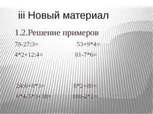 iii Новый материал 1.2.Решение примеров 78-27:3= 53+9*4= 4*2+12:4= 81-7*6= 2