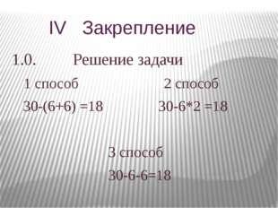IV Закрепление 1.0. Решение задачи 1 способ 2 способ 30-(6+6) =18 30-6*2 =18
