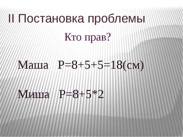 II Постановка проблемы Кто прав? Маша P=8+5+5=18(см) Миша Р=8+5*2