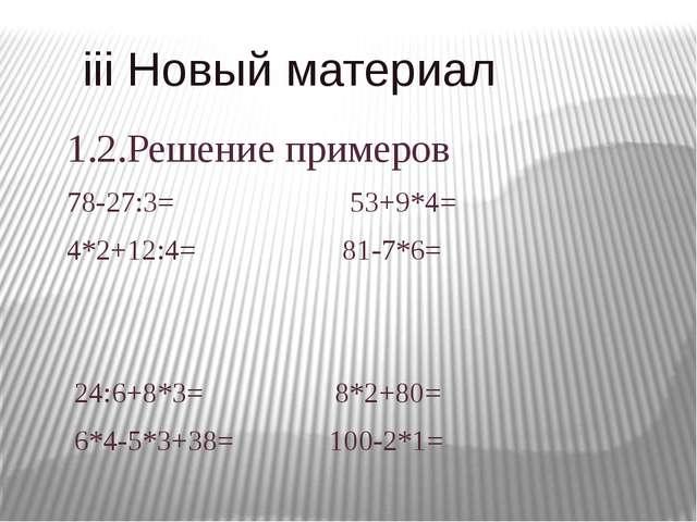 iii Новый материал 1.2.Решение примеров 78-27:3= 53+9*4= 4*2+12:4= 81-7*6= 2...