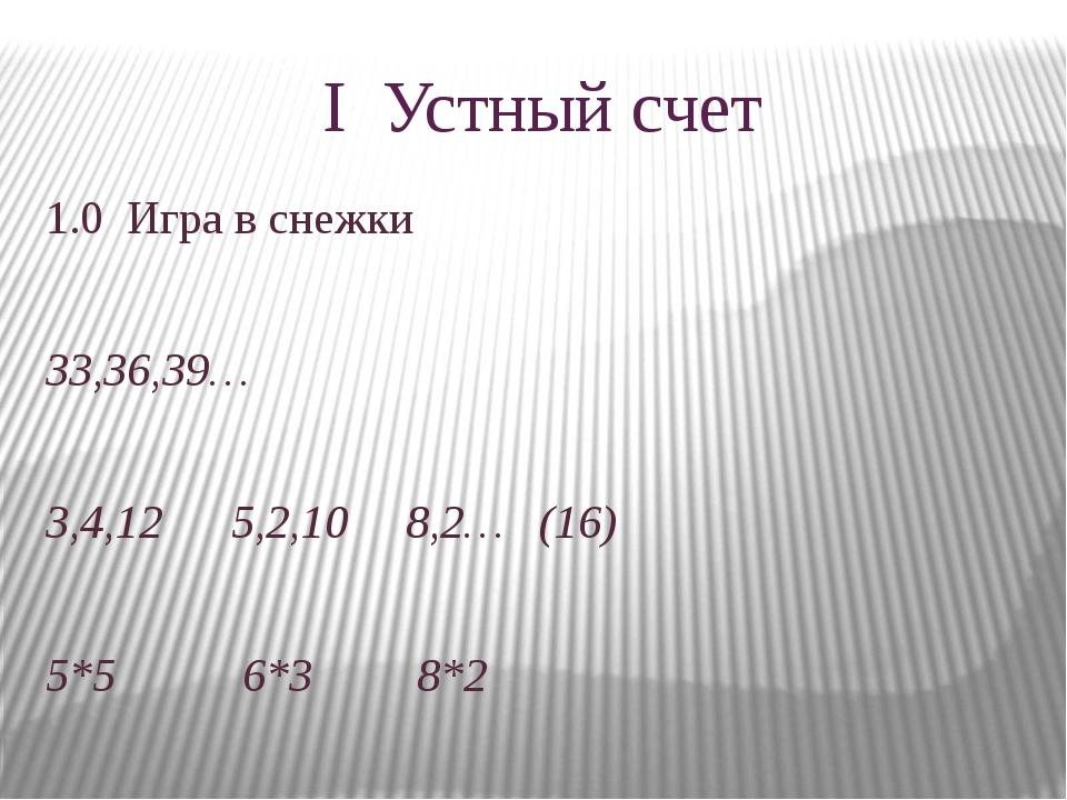 I Устный счет 1.0 Игра в снежки 33,36,39… 3,4,12 5,2,10 8,2… (16) 5*5 6*3 8*2