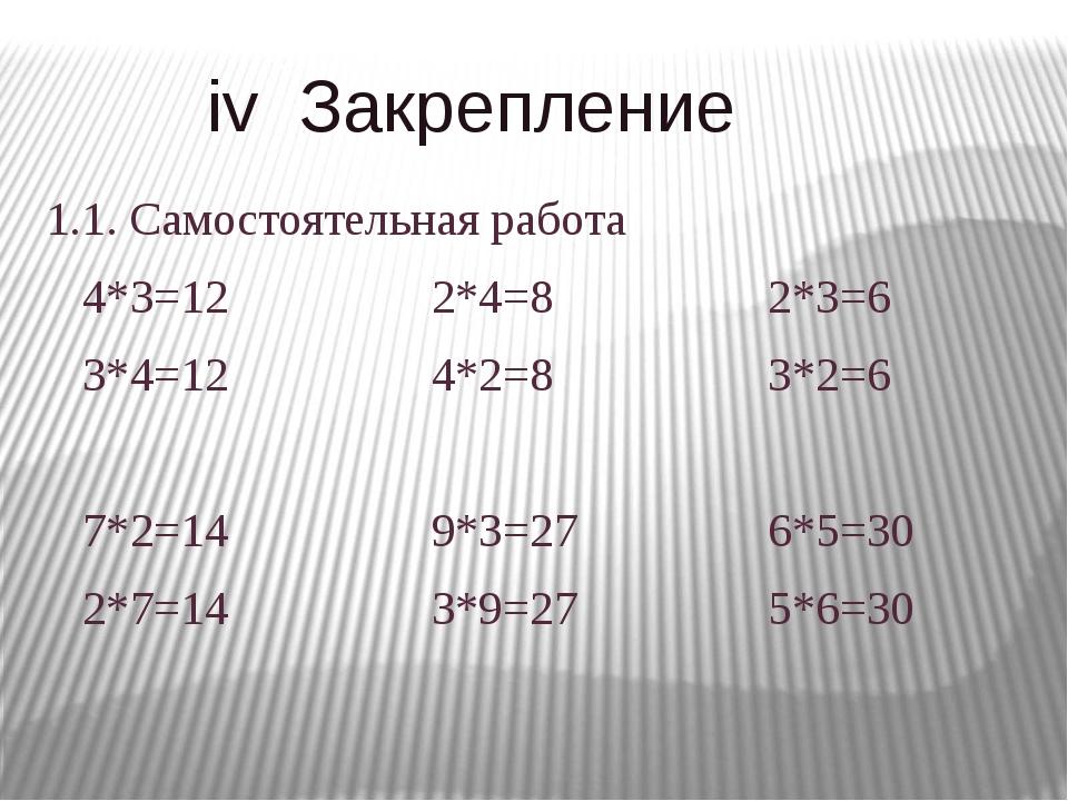 iv Закрепление 1.1. Самостоятельная работа 4*3=12 2*4=8 2*3=6 3*4=12 4*2=8 3...
