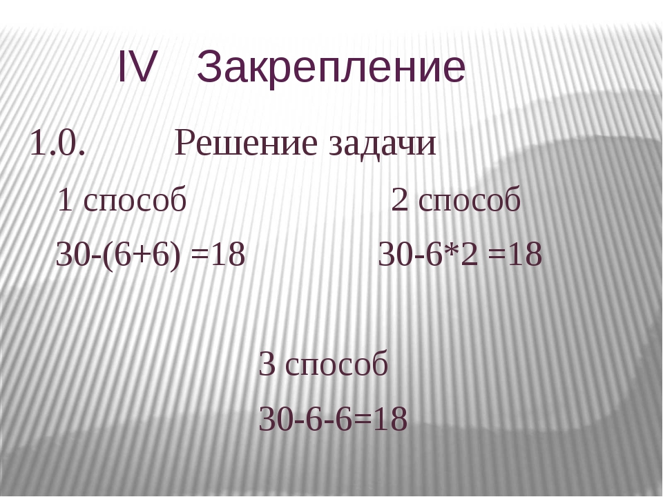 IV Закрепление 1.0. Решение задачи 1 способ 2 способ 30-(6+6) =18 30-6*2 =18...