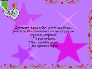 Дәптермен жұмыс: Сын есімнің шырайлары. Today is the 26th of November.It is –