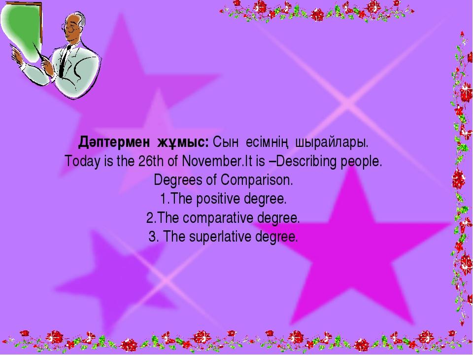 Дәптермен жұмыс: Сын есімнің шырайлары. Today is the 26th of November.It is –...