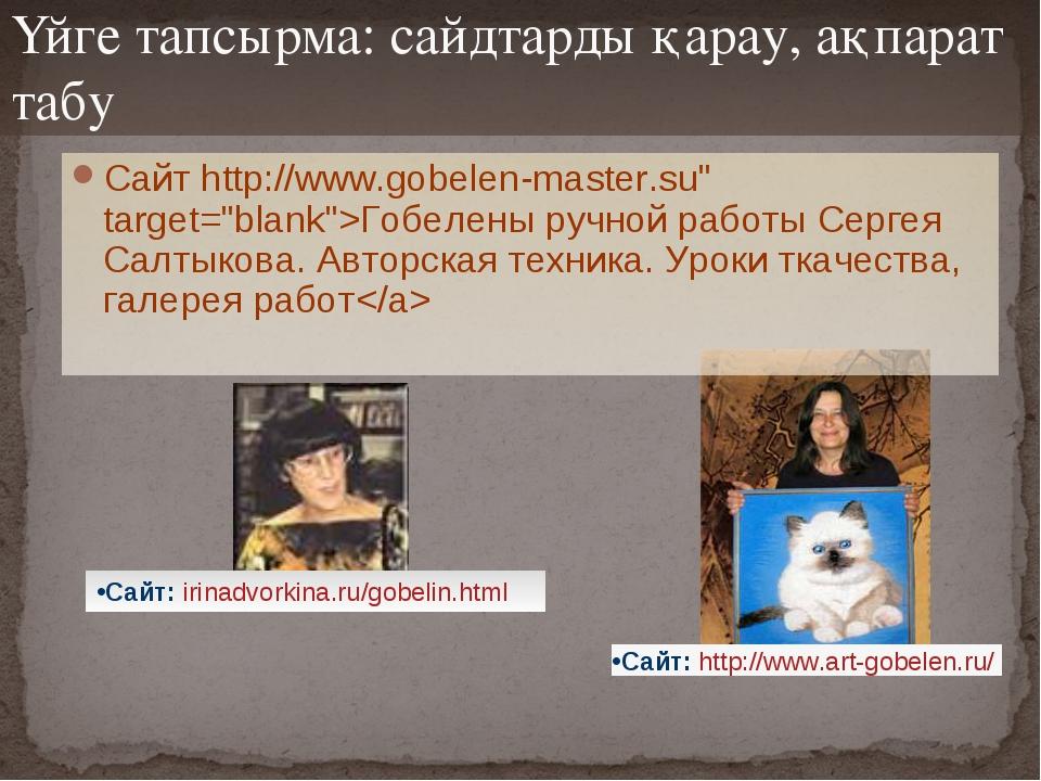 Үйге тапсырма: сайдтарды қарау, ақпарат табу Сайт http://www.gobelen-master.s...