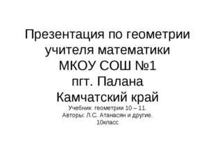 Презентация по геометрии учителя математики МКОУ СОШ №1 пгт. Палана Камчатски