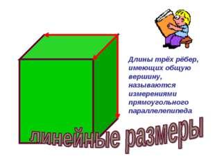 Длины трёх рёбер, имеющих общую вершину, называются измерениями прямоугольног