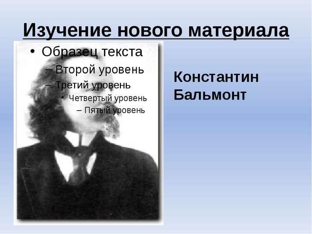 Изучение нового материала Константин Бальмонт