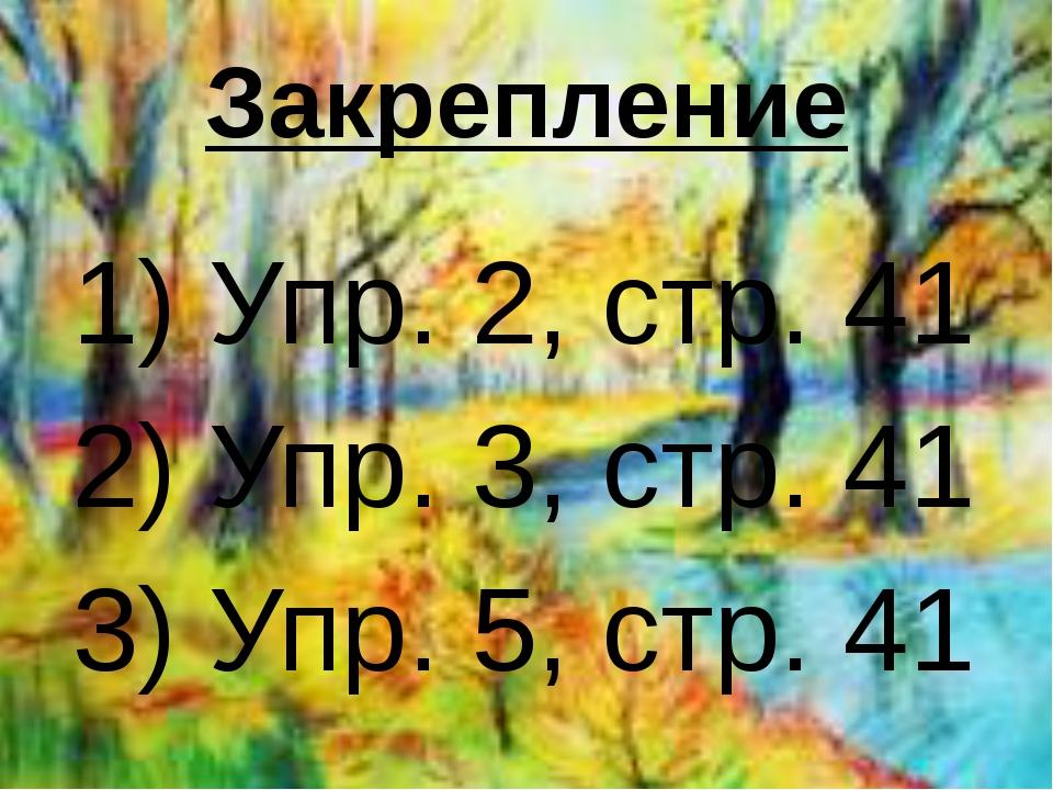 Закрепление 1) Упр. 2, стр. 41 2) Упр. 3, стр. 41 3) Упр. 5, стр. 41