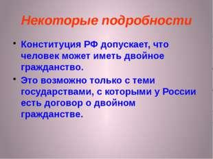 Некоторые подробности Конституция РФ допускает, что человек может иметь двойн