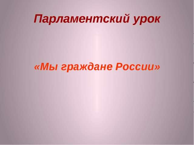 Парламентский урок «Мы граждане России»