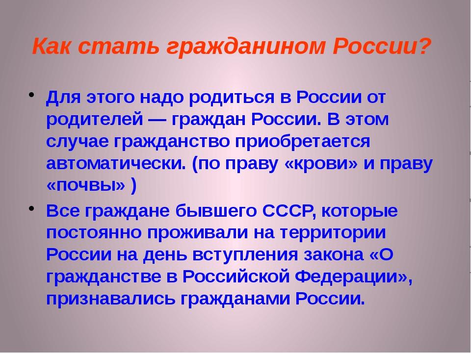 Как стать гражданином России? Для этого надо родиться в России от родителей —...