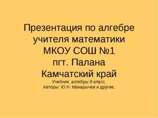 Презентация по алгебре учителя математики МКОУ СОШ №1 пгт. Палана Камчатский