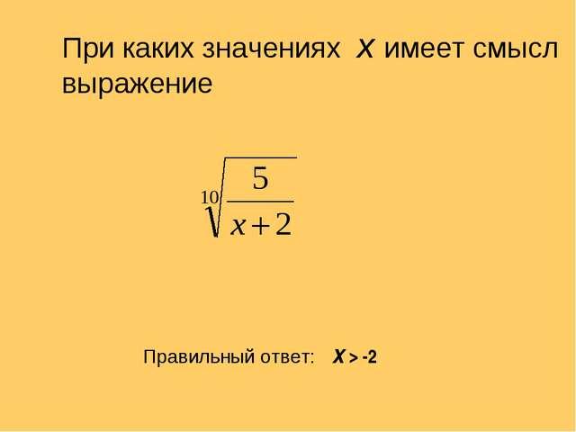 При каких значениях х имеет смысл выражение Правильный ответ: Х > -2