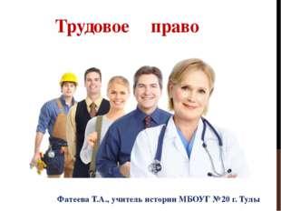 Трудовое право Фатеева Т.А., учитель истории МБОУГ №20 г. Тулы