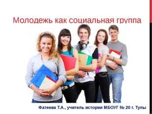 Молодежь как социальная группа Фатеева Т.А., учитель истории МБОУГ № 20 г. Тулы