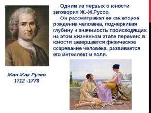 Жан-Жак Руссо 1712 -1778 Одним из первых о юности заговорил Ж.-Ж.Руссо. Он