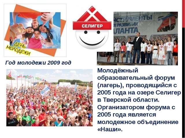Год молодежи 2009 год Молодёжный образовательный форум (лагерь), проводящийся...