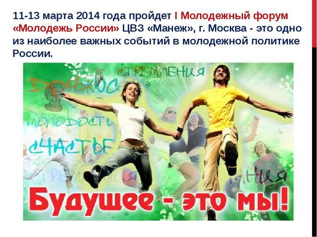 11-13 марта 2014 года пройдет I Молодежный форум «Молодежь России» ЦВЗ «Манеж...