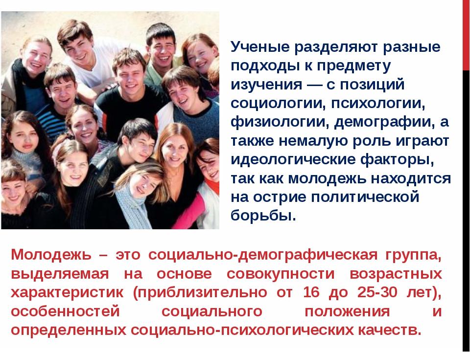 Молодежь – это социально-демографическая группа, выделяемая на основе совокуп...